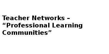 "Teacher Networks – ""Professional Learning Communities"""