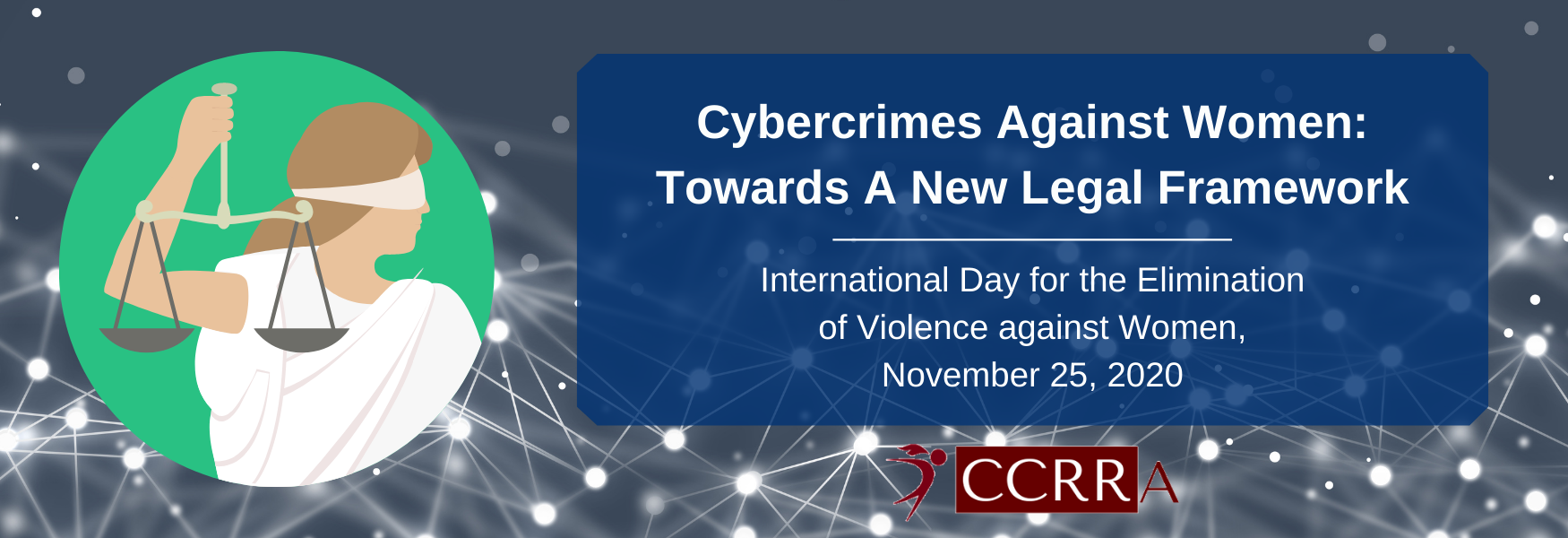 A banner with a dark grey background with white data nodes. To the left is an image of a blindfolded lady holding up balanced scales. To the right is a blue box with white text that reads: Cybercrimes Against Women: Towards A New Legal Framework. International Day for the Elimination of Violence against Women, November 25, 2020.