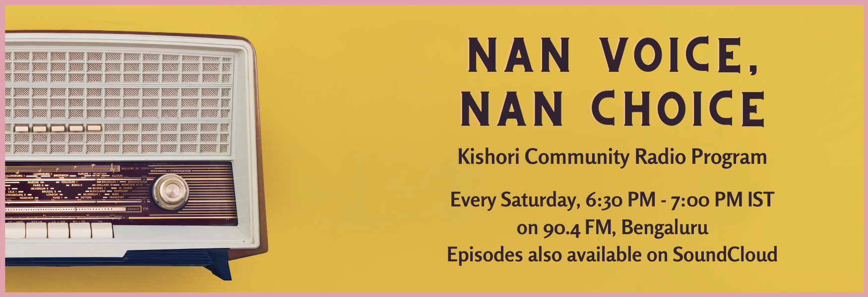 A picture of a radio set with a yellow background and pink border, on top of which is brown text. The text reads: Nan Voice, Nan Choice. Kishori Community Radio Program. Every Saturday, 7:00 PM IST on 90.4 FM. Bengaluru, Episodes also available on SoundCloud.